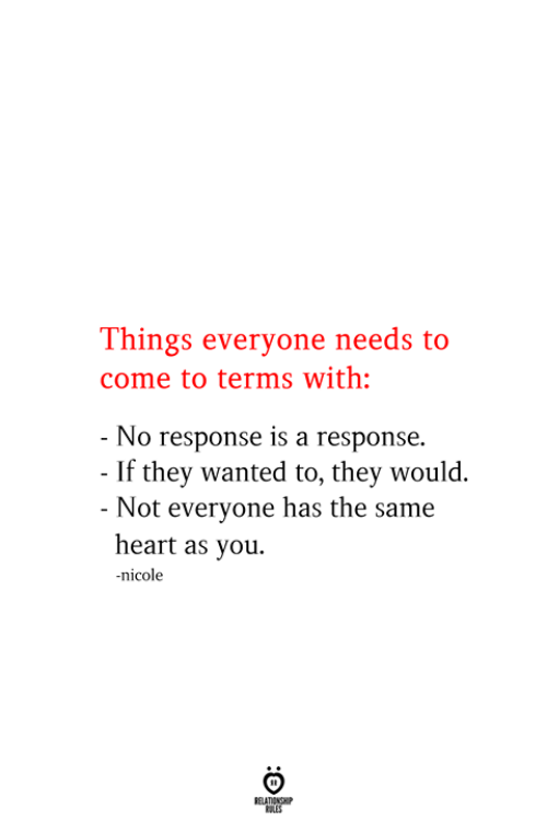 No Response: Things everyone needs to  come to terms with:  - No response is a response.  - If they wanted to, they would.  - Not everyone has the same  heart as you.  nicole  RELATIONSHIP  ES