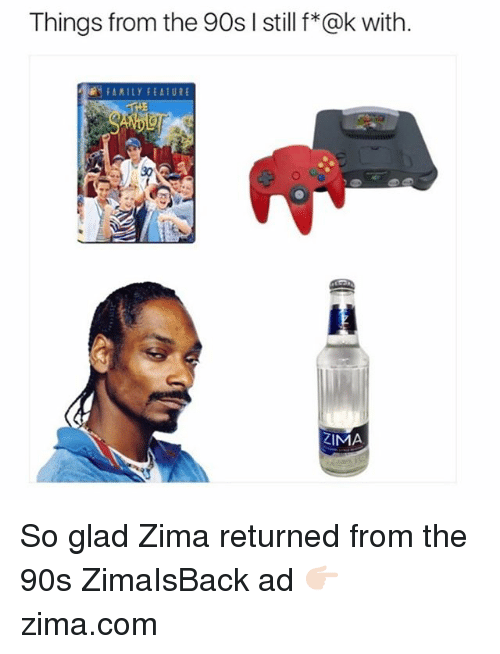 Funny, 90's, and Com: Things from the 90s I still f*@k with.  FAAILY FEATURE  ZIMA So glad Zima returned from the 90s ZimaIsBack ad 👉🏻 zima.com