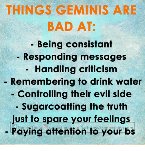 geminis: THINGS GEMINIS ARE  BAD AT:  - Being consistant  Responding messages  Handling criticism  Remembering to drink water  Controlling their evil side  Sugarcoatting the truth  Just to spare your feellngs  Paying attention to your bs  Gemi