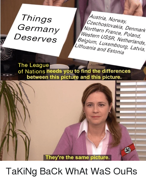 Belgium, Denmark, and France: Things  Germany  Deserves  Austria, Norway,  Czechoslovakia, Denmark  Northern France, Poland,  Western USSR, Netherlands,  Belgium, Luxembourg, Latvia,  Lithuania and Estonia  The League  of Nations needs you to find the differences  between this picture and this picture.  They're the same picture.