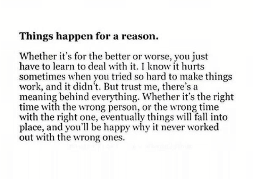 Meaning Behind: Things happen for a reason.  Whether it's for the better or worse, you just  have to learn to deal with it. I know it hurts  sometimes when you tried so hard to make things  work, and it didn't. But trust me, there's a  meaning behind everything. Whether it's the right  time with the wrong person, or the wrong time  with the right one, eventually things will fall into  place, and you'll be happy why it never worked  out with the wrong ones.