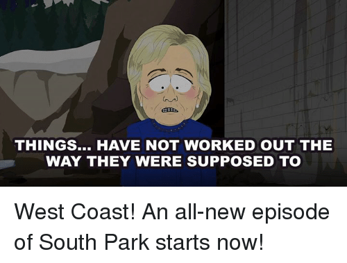 Dank, South Park, and West Coast: THINGS... HAVE NOT WORKED OUT THE  WAY THEY WERE SUPPOSED TO West Coast! An all-new episode of South Park starts now!