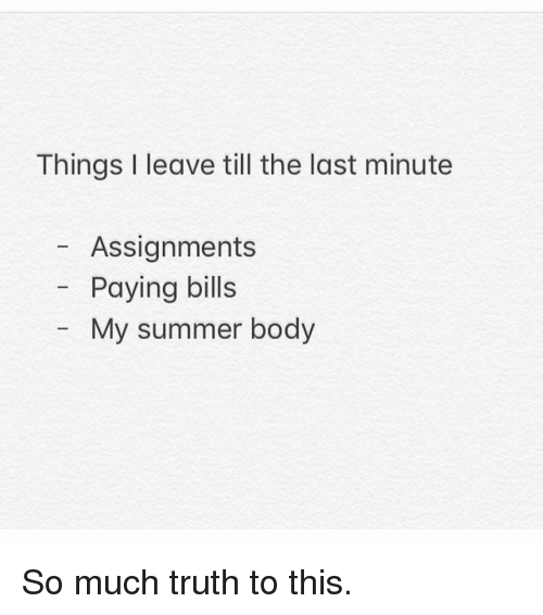 Paying Bills: Things I leave till the last minute  Assignments  Paying bills  My summer body So much truth to this.