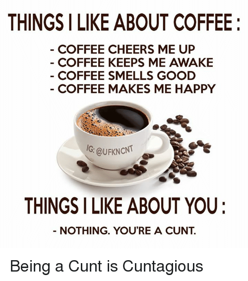 Cheers Me Up: THINGS I LIKE ABOUT COFFEE  COFFEE CHEERS ME UP  COFFEE KEEPS ME AWAKE  COFFEE SMELLS GOOD  COFFEE MAKES ME HAPPY  IG: QuFKNcNT  THINGS I LIKE ABOUT YOU  NOTHING. YOU'RE A CUNT Being a Cunt is Cuntagious