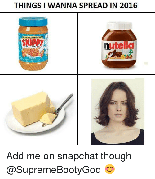 Dank Memes: THINGS I WANNA SPREAD IN 2016  nutella  STEAMY Add me on snapchat though @SupremeBootyGod 😊