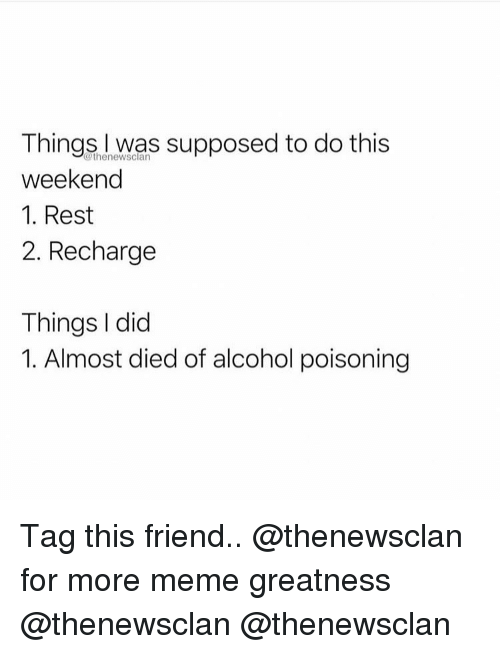 alcohol poisoning: Things I was supposed to do this  weekend  1. Rest  2. Recharge  @thenewsclan  Things I did  1. Almost died of alcohol poisoning Tag this friend.. @thenewsclan for more meme greatness @thenewsclan @thenewsclan