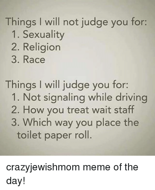 Driving, Meme, and Jewish: Things I will not judge you for:  1. Sexuality  2. Religion  3. Race  Things I will judge you for:  1. Not signaling while driving  2. How you treat wait staff  3. Which way you place the  toilet paper roll. crazyjewishmom meme of the day!