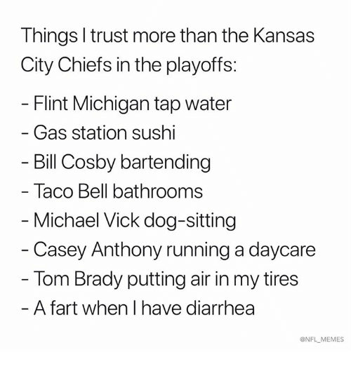 Diarrhea: Things l trust more than the Kansas  City Chiefs in the playoffs:  Flint Michigan tap water  - Gas station sushi  Bill Cosby bartending  Taco Bell bathrooms  Michael Vick dog-sitting  - Casey Anthony running a daycare  Tom Brady putting air in my tires  - A fart when I have diarrhea  ONFL MEMES
