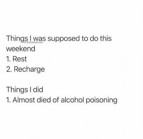 alcohol poisoning: Things l was supposed to do this  weekend  1. Rest  2. Recharge  thenewsclan  Things I did  1. Almost died of alcohol poisoning