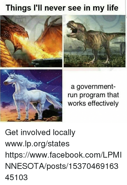 Facebook, Life, and Memes: Things l'll never see in my life  a government-  run program that  works effectively Get involved locally www.lp.org/states   https://www.facebook.com/LPMINNESOTA/posts/1537046916345103