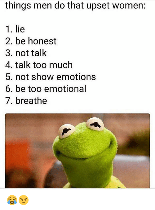 Gym, Too Much, and Women: things men do that upset women:  1. lie  2. be honest  3. not talk  4. talk too much  5. not show emotions  6. be too emotional  7. breathe 😂😏