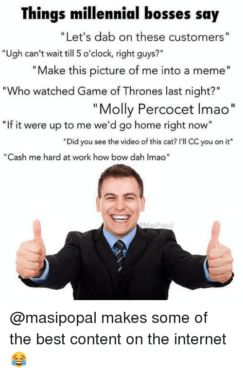"Game of Thrones, Internet, and Lmao: Things millennial bosses say  Let's dab on these customers  Ugh can't wait till 5 o'clock, right guys  Make this picture of me into a meme""  ""Who watched Game of Thrones last night?""  Molly Percocet lmao  ""If it were up to me we'd go home right now""  ""Did you see the video of this cat? I'll CC you on it""  as  me hard at work how bow dah Imao""  MasiPopa @masipopal makes some of the best content on the internet 😂"