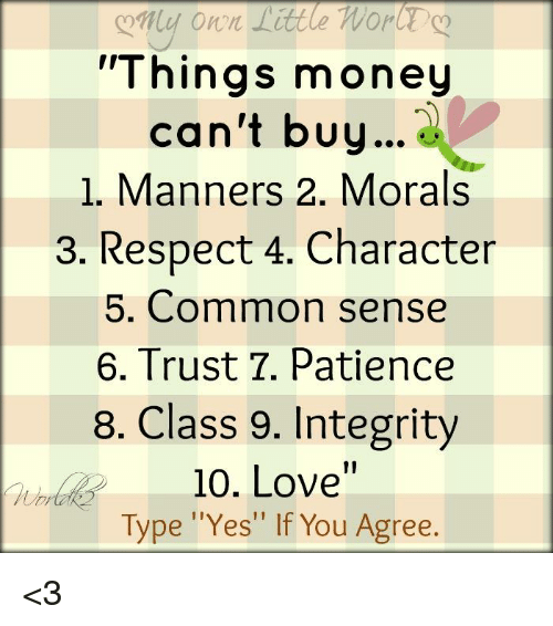 "Memes, Common, and Integrity: Things money  can't buy  1. Manners 2. Morals  3. Respect 4. Character  5. Common sense  6. Trust T. Patience  8. Class 9. Integrity  10. Love""  Type ""Yes"" If You Agree. <3"