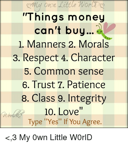"""Memes, Common, and Integrity: Things money  can't buy  1. Manners 2. Morals  3. Respect 4. Character  5. Common sense  6. Trust T. Patience  8. Class 9. Integrity  10. Love""""  Type """"Yes"""" If You Agree. <,3 ღMy 0wn Little W0rlDღ"""