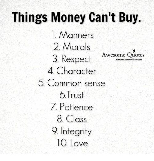 Love, Memes, and Money: Things Money Can't Buy.  1. Manners  2. Morals  Respect Awesome Quotes  WWWAWESOMEQUOTESMU.COM  3. 4, Character  5 Common sense  6 Trust  7, Patience  8. Class  9. Integrity  10 Love