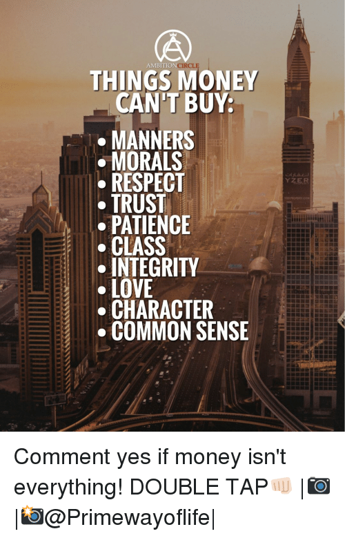 Memes, Integrity, and Patience: THINGS MONEY  CANT BUY:  MANNERS  MORALS  ● RESPECT  TRUST  PATIENCE  -CLASS  INTEGRITY  ● LOVE  CHARACTER  COMMON SENSE Comment yes if money isn't everything! DOUBLE TAP👊🏻 |📷 |📸@Primewayoflife|