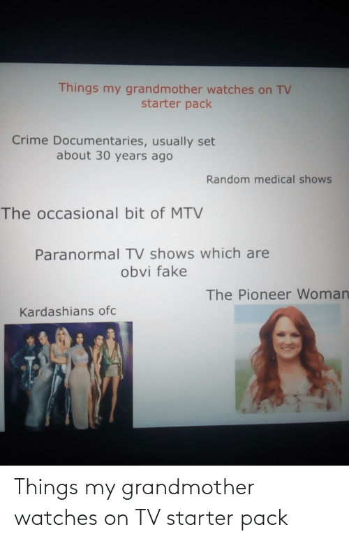 Kardashians: Things my grandmother watches on TV  starter pack  Crime Documentaries, usually set  about 30 years ago  Random medical shows  The occasional bit of MTV  Paranormal TV shows which are  obvi fake  The Pioneer Woman  Kardashians ofc Things my grandmother watches on TV starter pack