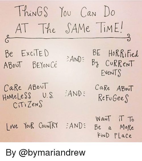 Excits: ThiNGS OU Can Do  AT The SAMe TiME!  BE HORRified  Be ExciTED  AND  CURRENT  ABOUT BEYONCé  EVENTS  CaRe ABOUT  CaRe ABOUT  HoMele SS U. S  AND  Chu Gee  CITi ZeNS  WANT IT To  Love YouR OUN  ANDE Be  a  MoRe  FIND PLace By @bymariandrew