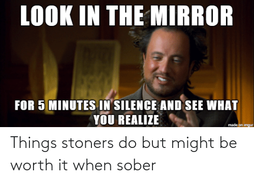 worth it: Things stoners do but might be worth it when sober