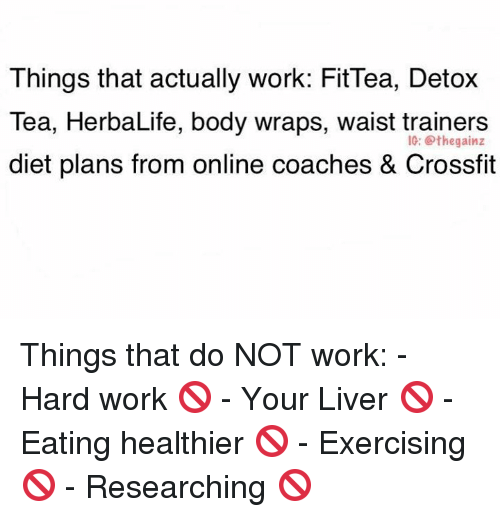 work hard: Things that actually work: Fit Tea, Detox  Tea, HerbaLife, body wraps, waist trainers  IG: the gainz  diet plans from online coaches & Crossfit Things that do NOT work:  - Hard work 🚫 - Your Liver 🚫 - Eating healthier 🚫 - Exercising 🚫 - Researching 🚫