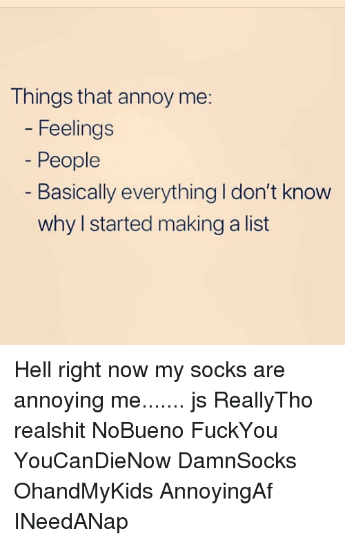 Memes, Hell, and Annoying: Things that annoy me:  Feelings  People  - Basically everything I don't know  why I started making a list Hell right now my socks are annoying me....... js ReallyTho realshit NoBueno FuckYou YouCanDieNow DamnSocks OhandMyKids AnnoyingAf INeedANap