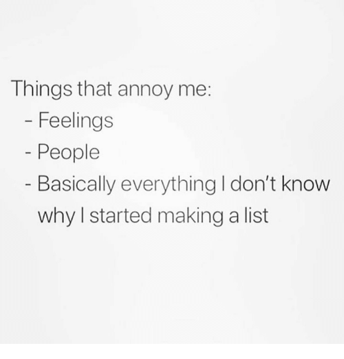 List, Making A, and Why: Things that annoy me:  Feelings  People  Basically everything I don't know  why I started making a list