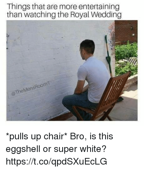 Funny, White, and Wedding: Things that are more entertaining  than watching the Royal Wedding  @ TheMensRoom *pulls up chair* Bro, is this eggshell or super white? https://t.co/qpdSXuEcLG