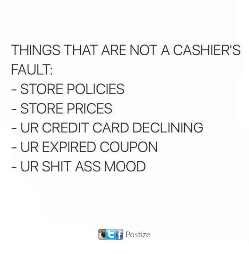 Ass, Mood, and Shit: THINGS THAT ARE NOT A CASHIER'S  FAULT  STORE POLICIES  STORE PRICES  UR CREDIT CARD DECLINING  UR EXPIRED COUPON  UR SHIT ASS MOOD  GEf Postize