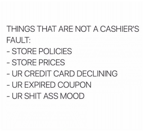 Ass, Mood, and Shit: THINGS THAT ARE NOT A CASHIER'S  FAULT  STORE POLICIES  STORE PRICES  UR CREDIT CARD DECLINING  UR EXPIRED COUPON  UR SHIT ASS MOOD