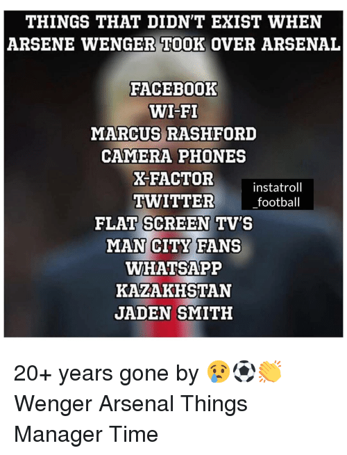 Arsene Wenger: THINGS THAT DIDN'T EXIST WHEN  ARSENE WENGER TOOK OVER ARSENAL  FACEBOoOK  WI-FI  MARCUS RASHFORD  CAMERA PHONES  X-FACTOR  instatroll  TWITTER football  FLAT SCREEN TV'S  MAN CITY FANS  WHATSAPP  KAZAKHSTAN  JADEN SMITH 20+ years gone by 😢⚽️👏 Wenger Arsenal Things Manager Time