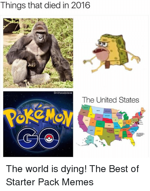 Funny, Meme, and Starter Packs: Things that died in 2016  Shitheadsteve  The United States The world is dying! The Best of Starter Pack Memes