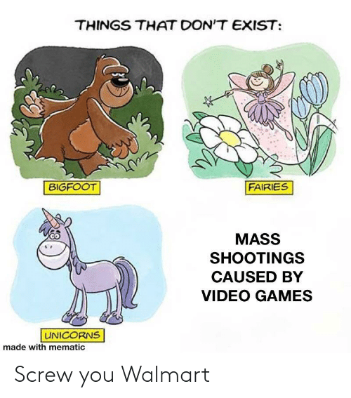 Bigfoot: THINGS THAT DON'T EXIST  FAIRIES  BIGFOOT  MASS  SHOOTINGS  CAUSED BY  VIDEO GAMES  UNICORNS  made with mematic Screw you Walmart