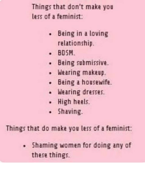 Shaming: Things that don't make you  less of a feminist:  Being in a loving  relationship.  BDSM  Being submissive.  Wearing makeup.  .Being a housewife.  Wearing dresses.  .High heels.  Shaving  Things that do make you less of a feminist:  . Shaming women for doing any of  these things.