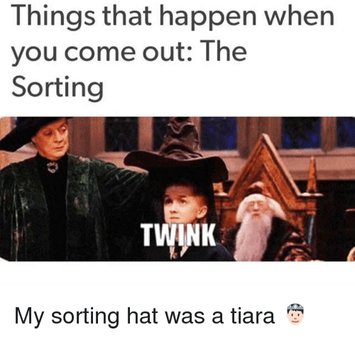 Happenes: Things that happen when  you come out: The  Sorting  TWINK My sorting hat was a tiara 🤴🏻