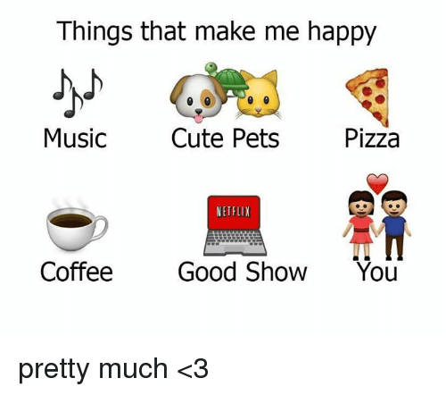 Cute, Dank, and Music: Things that make me happy  Music  Cute Pets  Pizza  NETFLIX  Coffee  Good Show  You pretty much <3