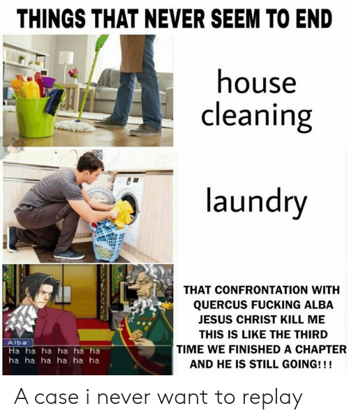 House Cleaning: THINGS THAT NEVER SEEM TO END  house  cleaning  )laundry  THAT CONFRONTATION WITH  QUERCUS FUCKING ALBA  JESUS CHRIST KILL ME  THIS IS LIKE THE THIRD  TIME WE FINISHED A CHAPTER  AND HE IS STILL GOING!!!  Alba  Ha ha ha ha ha ha  ha ha ha ha ha ha A case i never want to replay