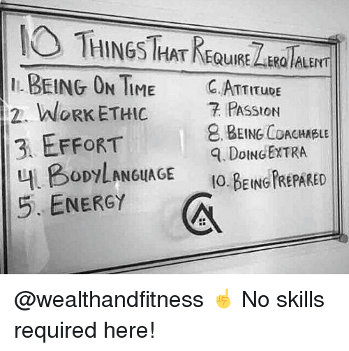 work ethic: THINGS THAT REQuURE LARaTAu  I BEING ON TIME C.ATTITUDE  2. WORK ETHIC 7 PASSION  3 EFFORT  내 BODYLAN6uAGE  5. ENERGY  . BEING COACHABLE  . DoINGEXTRA  IO.BEING FREPARED @wealthandfitness ☝️ No skills required here!