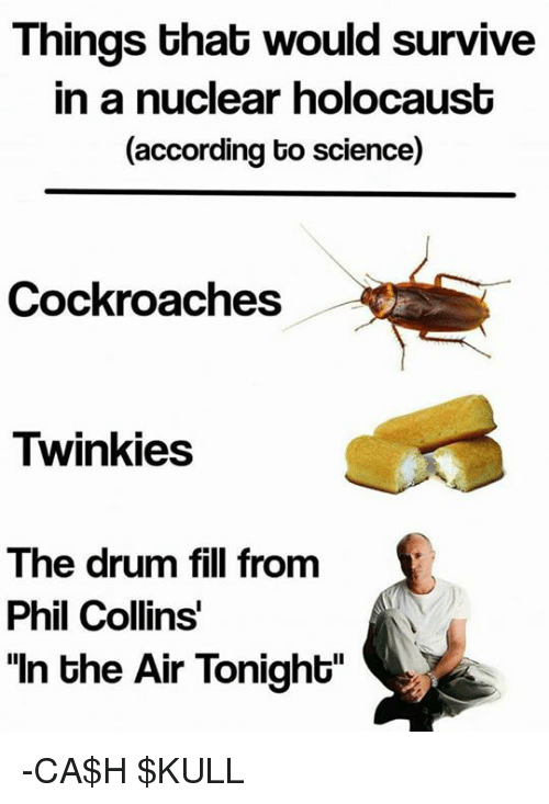 """Phil Collins: Things that would survive  in a nuclear holocaust  (according to science)  Cockroaches  Twinkies  The drum fill from  Phil Collins  """"In the Air Tonight"""" -CA$H $KULL"""