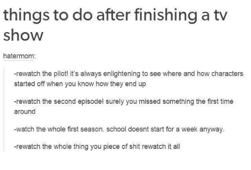 enlightening: things to do after finishing a tv  show  hatermom:  -rewatch the pilot! it's always enlightening to see where and how characters  started off when you know how they end up  -rewatch the second episode! surely you missed something the first time  around  -watch the whole first season. school doesnt start for a week anyway  -rewatch the whole thing you piece of shit rewatch it all