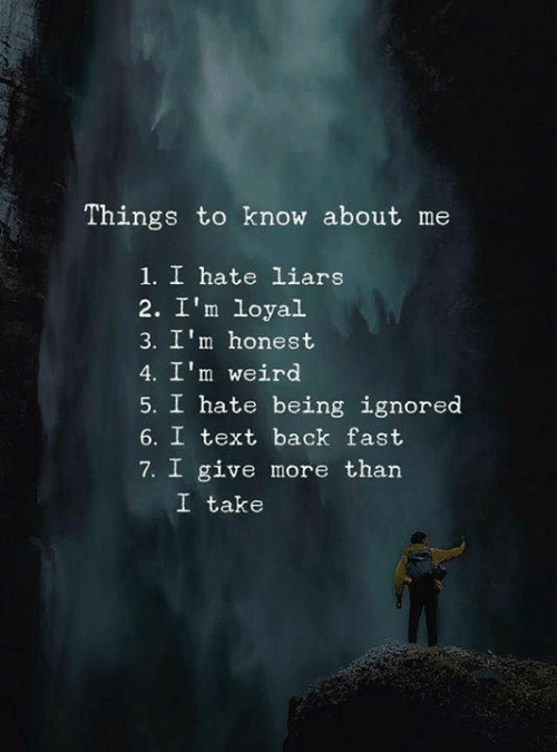 liars: Things to know about me  1. I hate liars  2. I'm loyal  3. I'm honest  4. I'm weird  5. I hate being ignored  6. I text back fast  7. I give more than  I take