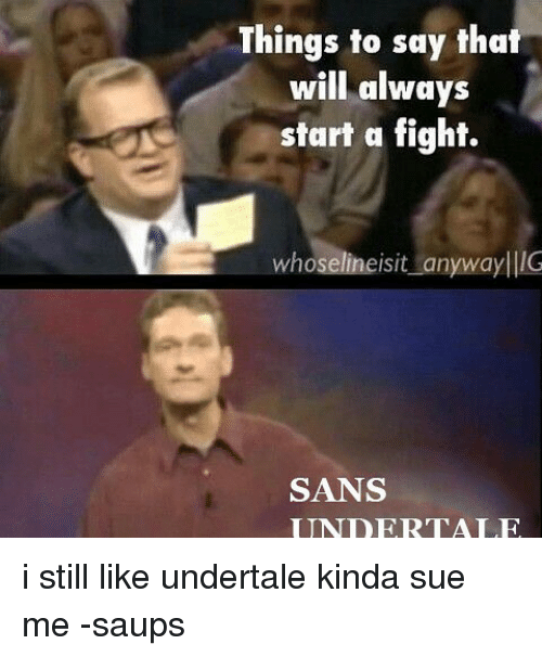 San Undertale: Things to say that  will always  start a fight.  whoselineisit anyway IIIG  SANS  UNDERTALE i still like undertale kinda sue me -saups