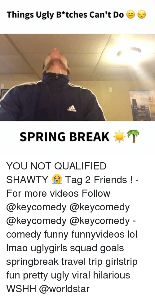Friends, Funny, and Goals: Things Ugly B*tches Can't Do  SPRING BREAK  CTROC YOU NOT QUALIFIED SHAWTY 😭 Tag 2 Friends ! - For more videos Follow @keycomedy @keycomedy @keycomedy @keycomedy - comedy funny funnyvideos lol lmao uglygirls squad goals springbreak travel trip girlstrip fun pretty ugly viral hilarious WSHH @worldstar