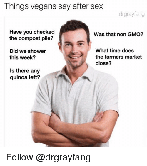 Sex, Shower, and Quinoa: Things vegans say after sex  drgrayfang  Have you checked  the compost pile?  Was that non GMO?  Did we shower  this week?  What time does  the farmers market  close?  Is there any  quinoa left? Follow @drgrayfang