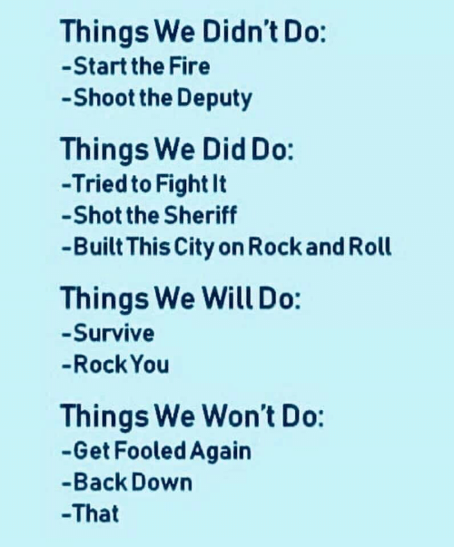 Rock and Roll: Things We Didn't Do:  -Start the Fire  Shoot the Deputy  Things We Did Do:  -Tried to Fight It  -Shot the Sheriff  -Built This City on Rock and Roll  Things We Will Do:  -Survive  -Rock You  Things We Won't Do:  -Get Fooled Again  -Back Down  -That