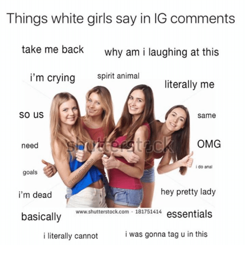 Analize: Things white girls say in IG comments  take me back  why am i laughing at this  i'm crying snimal  literally me  So us  Same  need  OMG  i do anal  goals  i'm dead  basically  hey pretty lady  www.shutterstock.com 181751414 essentials  i literally cannot  i was gonna tag u in this