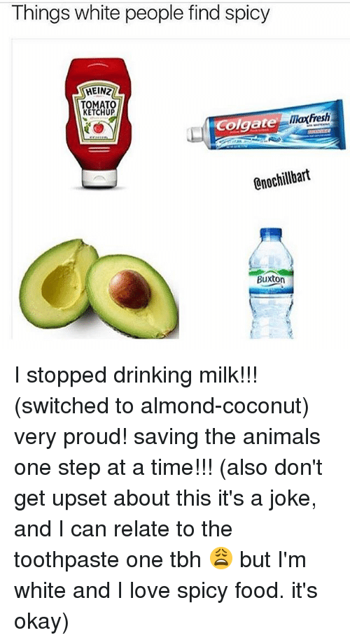 one step at a time: Things white people find spicy  HEIN2  KETCHUP  maxfresh  Colgate  0nochillbart  Buxton I stopped drinking milk!!! (switched to almond-coconut) very proud! saving the animals one step at a time!!! (also don't get upset about this it's a joke, and I can relate to the toothpaste one tbh 😩 but I'm white and I love spicy food. it's okay)
