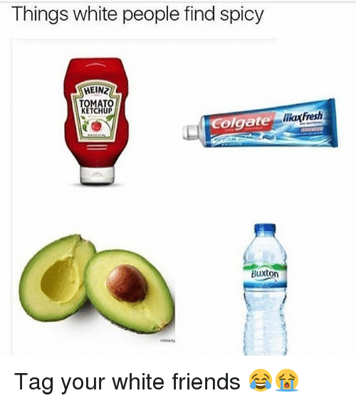 tomatos: Things white people find spicy  HEINZ  TOMATO  KETCHUP  marfresh  olgate  Buxton Tag your white friends 😂😭
