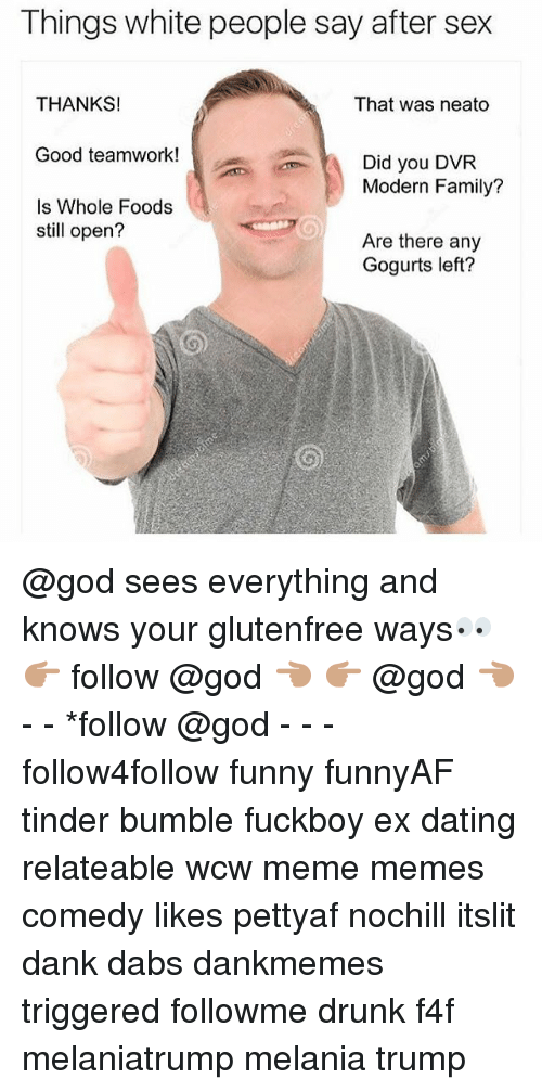 The Dab, Dank, and Dating: Things white people say after sex  That was neato  THANKS!  Good teamwork!  Is Whole Foods  Did you DVR  Modern Family?  still open?  Are there any  Gogurts left? @god sees everything and knows your glutenfree ways👀 👉🏽 follow @god 👈🏽 👉🏽 @god 👈🏽 - - *follow @god - - - follow4follow funny funnyAF tinder bumble fuckboy ex dating relateable wcw meme memes comedy likes pettyaf nochill itslit dank dabs dankmemes triggered followme drunk f4f melaniatrump melania trump