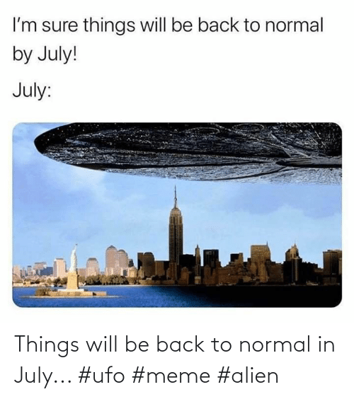 ufo: Things will be back to normal in July... #ufo #meme #alien