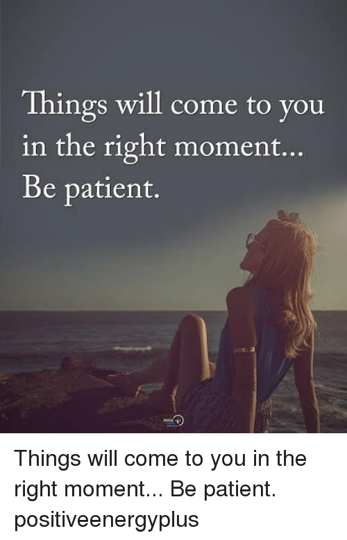 Memes, Patient, and 🤖: Things will come to you  in the right moment...  Be patient. Things will come to you in the right moment... Be patient. positiveenergyplus